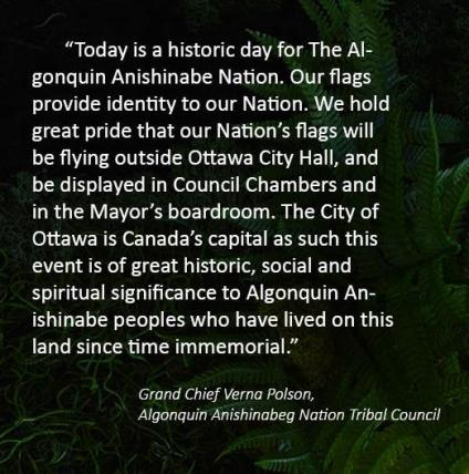 """Quote from Grand Chief Verna Polson, Algonquin Anishinabeg Nation Tribal Council """"Today is a historic day for The Algonquin Anishinabe Nation. Our flags provide identity to our Nation. We hold great pride that our Nation's flags will be flying outside Ottawa City Hall, and be displayed in Council Chambers and in the Mayor's boardroom. The City of Ottawa is Canada's capital as such this event is of great historic, social and spiritual significance to Algonquin Anishinabe peoples who have lived on this land since time immemorial."""""""